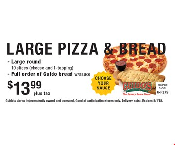 $13.99 plus tax LARGE PIZZA & BREAD. Large round 10 slices (cheese and 1-topping) - Full order of Guido bread w/sauce. Guido's stores independently owned and operated. Good at participating stores only. Delivery extra. Expires 5/1/18.