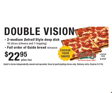 $22.95 plus tax DOUBLE VISION - 2-medium Detroit Style deep dish 16 slices (cheese and 1-topping) - Full order of Guido bread w/sauce. Guido's stores independently owned and operated. Good at participating stores only. Delivery extra. Expires 5/1/18.