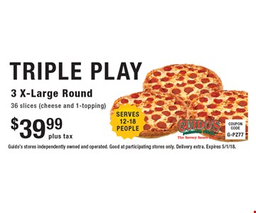 $39.99 plus tax TRIPLE PLAY - 3 X-Large Round 36 slices (cheese and 1-topping). Guido's stores independently owned and operated. Good at participating stores only. Delivery extra. Expires 5/1/18.