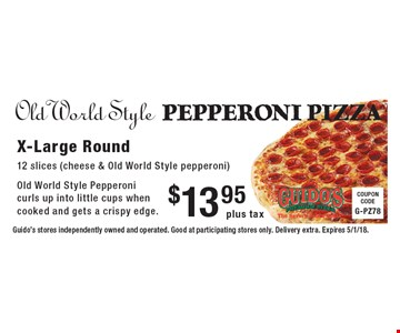 Old World Style PEPPERONI PIZZA $13.95 plus tax X-Large Round 12 slices (cheese & Old World Style pepperoni) Old World Style Pepperoni curls up into little cups when cooked and gets a crispy edge. Guido's stores independently owned and operated. Good at participating stores only. Delivery extra. Expires 5/1/18.