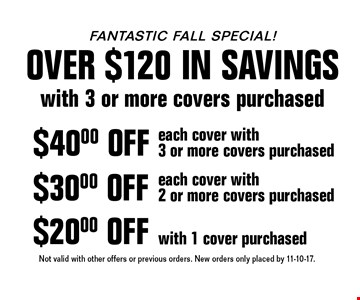 Fantastic Fall Special! Over $120 in savings with 3 or more covers purchased. $20.00 OFF with 1 cover purchased. $30.00 OFF each cover with 2 or more covers purchased. $40.00 OFF each cover with 3 or more covers purchased. Not valid with other offers or previous orders. New orders only placed by 11-10-17.