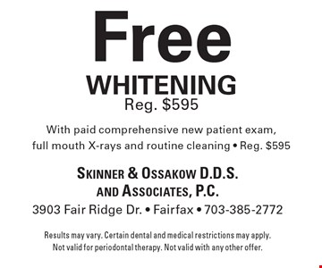 Free whitening Reg. $595 With paid comprehensive new patient exam, full mouth X-rays and routine cleaning - Reg. $595. Results may vary. Certain dental and medical restrictions may apply. Not valid for periodontal therapy. Not valid with any other offer.