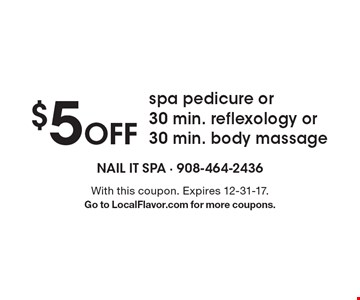 $5 Off spa pedicure or 30 min. reflexology or 30 min. body massage. With this coupon. Expires 12-31-17. Go to LocalFlavor.com for more coupons.