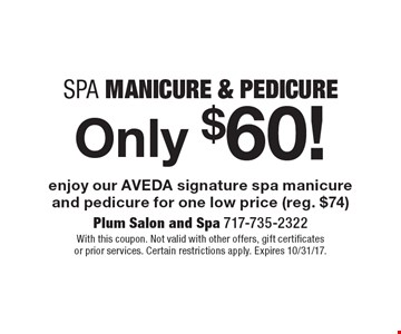 Only $60! Spa Manicure & Pedicure enjoy our AVEDA signature spa manicure and pedicure for one low price (reg. $74). With this coupon. Not valid with other offers, gift certificates or prior services. Certain restrictions apply. Expires 10/31/17.