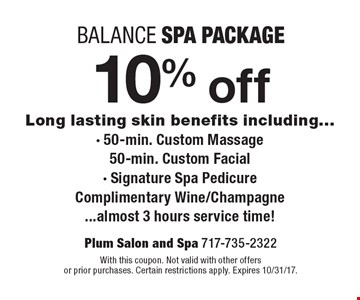 10% off Balance spa package Long lasting skin benefits including - 50-min. Custom Massage. 50-min. Custom Facial- Signature Spa Pedicure. Complimentary Wine/Champagne almost 3 hours service time! With this coupon. Not valid with other offers or prior purchases. Certain restrictions apply. Expires 10/31/17.