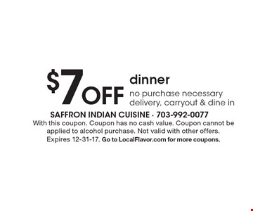 $7 off dinner. No purchase necessary. Delivery, carryout & dine in. With this coupon. Coupon has no cash value. Coupon cannot be applied to alcohol purchase. Not valid with other offers. Expires 12-31-17. Go to LocalFlavor.com for more coupons.