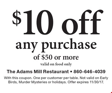 $10 off any purchase of $50 or more. Valid on food only. With this coupon. One per customer per table. Not valid on Early Birds, Murder Mysteries or holidays. Offer expires 11/30/17.
