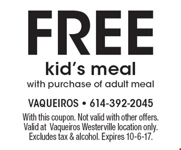 free kid's meal with purchase of adult meal. With this coupon. Not valid with other offers. Valid atVaqueiros Westerville location only. Excludes tax & alcohol. Expires 10-6-17.