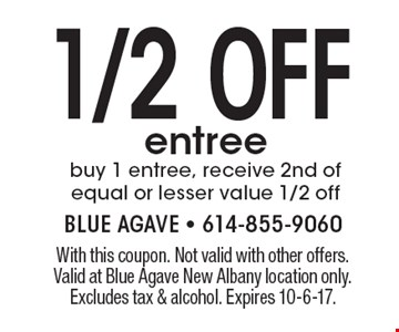 1/2 Off entree. Buy 1 entree, receive 2nd of equal or lesser value 1/2 off. With this coupon. Not valid with other offers. Valid at Blue Agave New Albany location only. Excludes tax & alcohol. Expires 10-6-17.