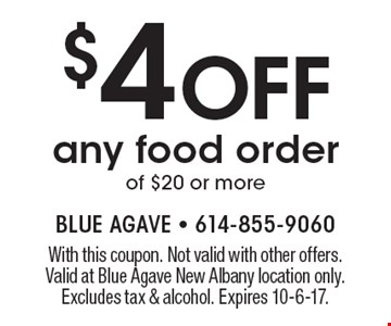 $4 Off any food order of $20 or more. With this coupon. Not valid with other offers. Valid at Blue Agave New Albany location only. Excludes tax & alcohol. Expires 10-6-17.