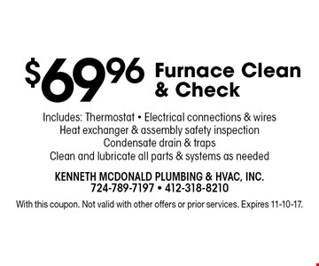 $69.96 Furnace Clean & Check. Includes: Thermostat - Electrical connections & wires, Heat exchanger & assembly safety inspection, Condensate drain & traps, Clean and lubricate all parts & systems as needed. With this coupon. Not valid with other offers or prior services. Expires 11-10-17.