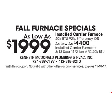 Fall Furnace Specials As Low As $1999 Installed Carrier Furnace 40k BTU 92% Efficiency OR As Low As $4400 Installed Carrier Furnace & 13 Seer 11/2 ton A/C 40k BTU. With this coupon. Not valid with other offers or prior services. Expires 11-10-17.