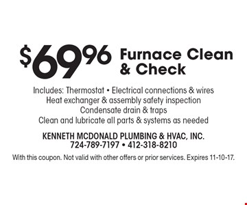 $69.96 Furnace Clean & Check Includes: Thermostat - Electrical connections & wires Heat exchanger & assembly safety inspection Condensate drain & traps Clean and lubricate all parts & systems as needed. With this coupon. Not valid with other offers or prior services. Expires 11-10-17.