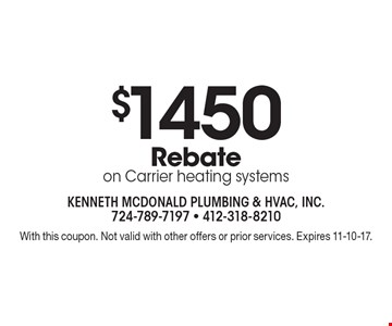 $1450 Rebate on Carrier heating systems. With this coupon. Not valid with other offers or prior services. Expires 11-10-17.