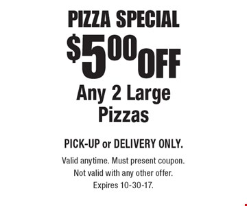 Pizza Special $5.00 OFF Any 2 Large Pizzas, PICK-UP or DELIVERY ONLY. Valid anytime. Must present coupon. Not valid with any other offer. Expires 10-30-17.