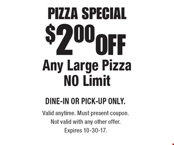 Pizza Special $2.00 OFF Any Large Pizza, NO Limit. DINE-IN or PICK-UP ONLY. Valid anytime. Must present coupon. Not valid with any other offer. Expires 10-30-17.