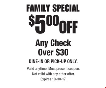 Family Special $5.00 OFF Any Check Over $30. DINE-IN or PICK-UP ONLY. Valid anytime. Must present coupon. Not valid with any other offer. Expires 10-30-17.