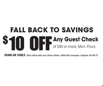 FALL BACK TO SAVINGS. $10 OFF Any Guest Check of $50 or more, Mon.-Thurs. DINE-IN ONLY. Not valid with any other offers. With this coupon. Expires 10-30-17.