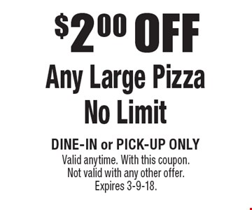 $2.00 OFF Any Large Pizza. No Limit. Dine-in or pick-up only. Valid anytime. With this coupon. Not valid with any other offer. Expires 3-9-18.