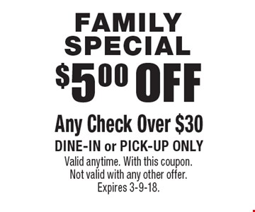 Family Special $5.00 OFF Any Check Over $30. Dine-in or pick-up only. Valid anytime. With this coupon. Not valid with any other offer. Expires 3-9-18.