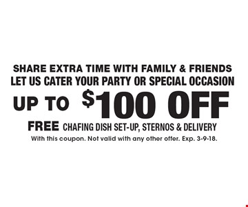 Share Extra Time With Family & Friends. Let us cater your party or special occasion. Up To $100 OFF Catering. FREE Chafing Dish Set-Up, Sternos & Delivery. With this coupon. Not valid with any other offer. Exp. 3-9-18.