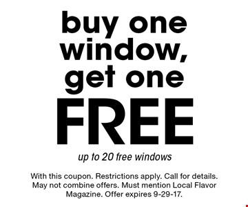 Buy one window, get one Free. Up to 20 free windows. With this coupon. Restrictions apply. Call for details. May not combine offers. Must mention Local Flavor Magazine. Offer expires 9-29-17.