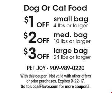 Dog Or Cat Food $1 OFF small bag 4 lbs or larger, $2 OFF med. bag 10 lbs or larger, $3 OFF large bag 24 lbs or larger . With this coupon. Not valid with other offers or prior purchases. Expires 9-22-17. Go to LocalFlavor.com for more coupons.