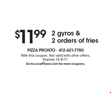 $11.99 2 gyros & 2 orders of fries. With this coupon. Not valid with other offers. Expires 12-8-17. Go to LocalFlavor.com for more coupons.