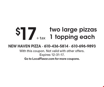 $17 two large pizzas 1 topping each. With this coupon. Not valid with other offers. Expires 12-31-17. Go to LocalFlavor.com for more coupons.