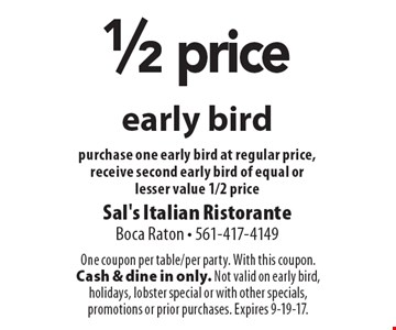 1/2 price early bird purchase one early bird at regular price, receive second early bird of equal or lesser value 1/2 price. One coupon per table/per party. With this coupon. Cash & dine in only. Not valid on early bird, holidays, lobster special or with other specials, promotions or prior purchases. Expires 9-19-17.