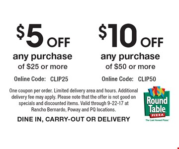 $10 OFF any purchase of $50 or more OR $5 OFF any purchase of $25 or more. One coupon per order. Limited delivery area and hours. Additional delivery fee may apply. Please note that the offer is not good on specials and discounted items. Valid through 9-22-17 at Rancho Bernardo, Poway and PQ locations. DINE IN, CARRY-OUT OR DELIVERY