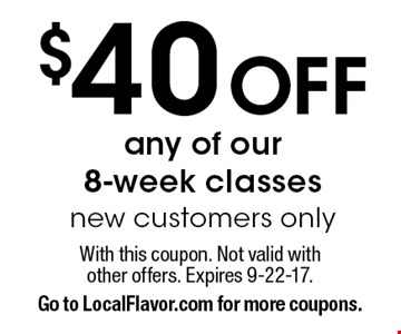 $40 Off any of our 8-week classes new customers only. With this coupon. Not valid with other offers. Expires 9-22-17. Go to LocalFlavor.com for more coupons.