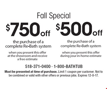 Fall Special $750 off the purchase of a complete Re-Bath system when you present this offer at the showroom and receive a free estimate. $500 off the purchase of a complete Re-Bath system when you present this offer during your in-home estimate. Must be presented at time of purchase. Limit 1 coupon per customer. Not to be combined or valid with other offers or previous jobs. Expires 12-8-17.