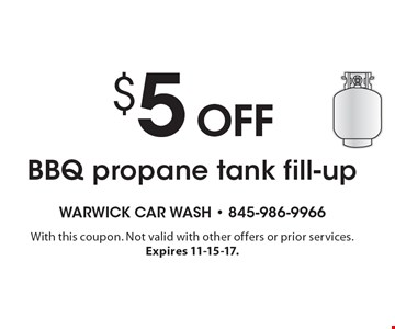 $5 off BBQ propane tank fill-up. With this coupon. Not valid with other offers or prior services. Expires 11-15-17.