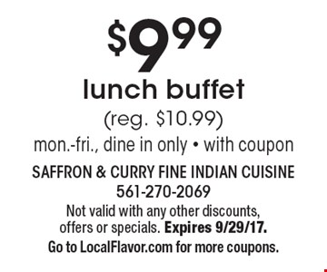 $9.99 lunch buffet (reg. $10.99) mon.-fri., dine in only - with coupon. Not valid with any other discounts,offers or specials. Expires 9/29/17.Go to LocalFlavor.com for more coupons.