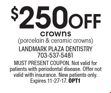 $250 off crowns (porcelain & ceramic crowns). MUST PRESENT COUPON. Not valid for patients with periodontal disease. Offer not valid with insurance. New patients only. Expires 11-27-17. OPT1