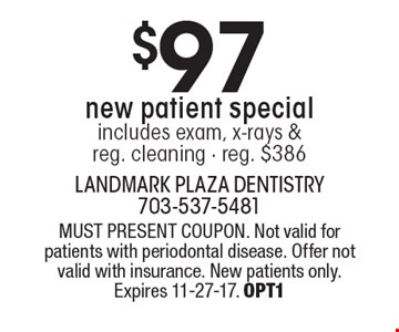 $97 new patient special includes exam, x-rays & reg. cleaning (reg. $386). MUST PRESENT COUPON. Not valid for patients with periodontal disease. Offer not valid with insurance. New patients only. Expires 11-27-17. OPT1