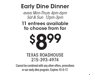 $8.99 Early Dine Dinner every Mon-Thurs 4pm-6pm, Sat & Sun 12pm-3pm, 11 entrees available to choose from. Cannot be combined with any other offers, promotions or our early dine program. Expires 10-6-17.