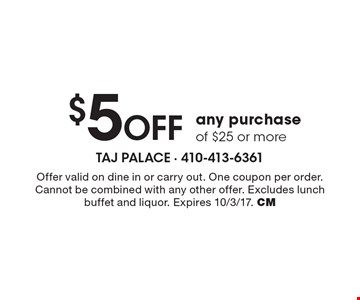 $5 Off any purchase of $25 or more. Offer valid on dine in or carry out. One coupon per order. Cannot be combined with any other offer. Excludes lunch buffet and liquor. Expires 10/3/17. CM