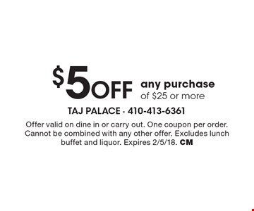 $5 off any purchase of $25 or more. Offer valid on dine in or carry out. One coupon per order. Cannot be combined with any other offer. Excludes lunch buffet and liquor. Expires 2/5/18. CM