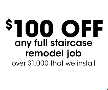 $100 OFF any full staircase remodel job over $1,000 that we install.