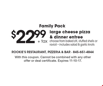 Family pack $22.99+ tax large cheese pizza & dinner entree. Choose from baked ziti, stuffed shells or ravioli - includes salad & garlic knots. With this coupon. Cannot be combined with any other offer or deal certificate. Expires 11-10-17.