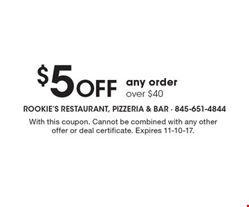 $5 off any order over $40. With this coupon. Cannot be combined with any other offer or deal certificate. Expires 11-10-17.