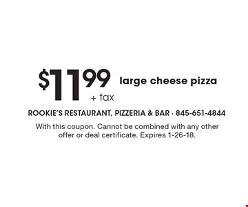 $11.99 + tax large cheese pizza. With this coupon. Cannot be combined with any other offer or deal certificate. Expires 1-26-18.