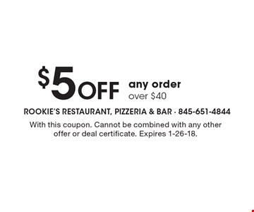 $5 off any order over $40. With this coupon. Cannot be combined with any other offer or deal certificate. Expires 1-26-18.