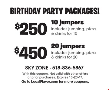 BIRTHDAY PARTY PACKAGES! $250 for 10 jumpers, includes jumping, pizza & drinks for 10 OR $450 for 20 jumpers, includes jumping, pizza & drinks for 20. With this coupon. Not valid with other offers or prior purchases. Expires 10-20-17. Go to LocalFlavor.com for more coupons.