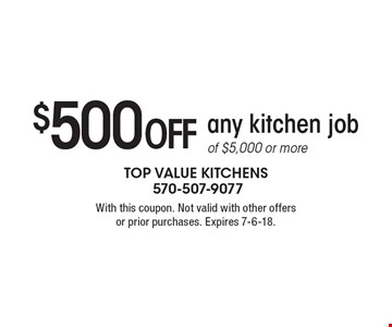 $500 off any kitchen job of $5,000 or more . With this coupon. Not valid with other offers or prior purchases. Expires 7-6-18.