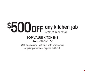 $500 off any kitchen job of $5,000 or more. With this coupon. Not valid with other offers or prior purchases. Expires 5-25-18.