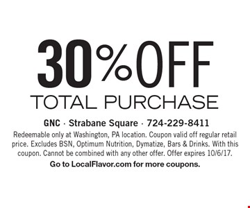 30% OFF TOTAL PURCHASE. Redeemable only at Washington, PA location. Coupon valid off regular retail price. Excludes BSN, Optimum Nutrition, Dymatize, Bars & Drinks. With this coupon. Cannot be combined with any other offer. Offer expires 10/6/17. Go to LocalFlavor.com for more coupons.