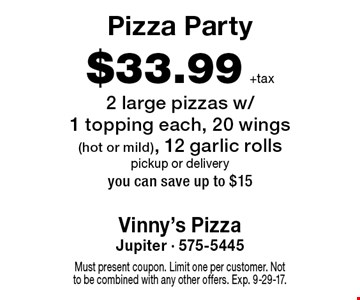 Pizza Party $33.99 +tax 2 large pizzas w/1 topping each, 20 wings (hot or mild), 12 garlic rolls. Pickup or delivery. You can save up to $15. Must present coupon. Limit one per customer. Not to be combined with any other offers. Exp. 9-29-17.